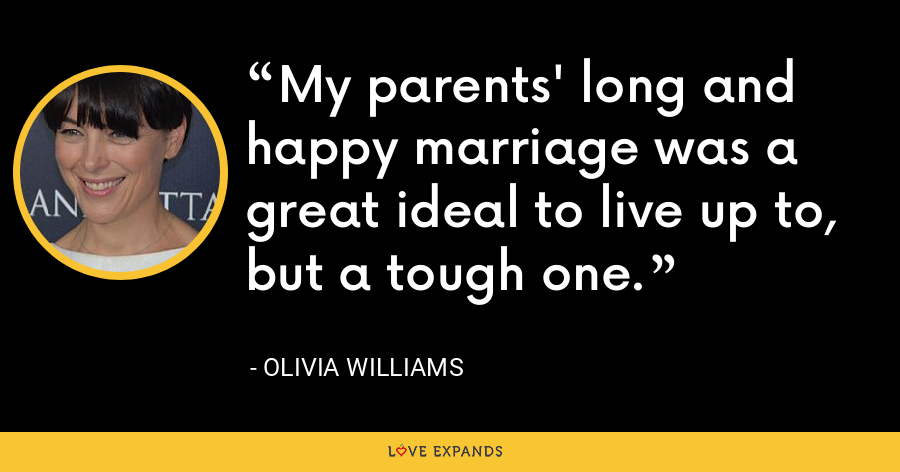 My parents' long and happy marriage was a great ideal to live up to, but a tough one. - Olivia Williams