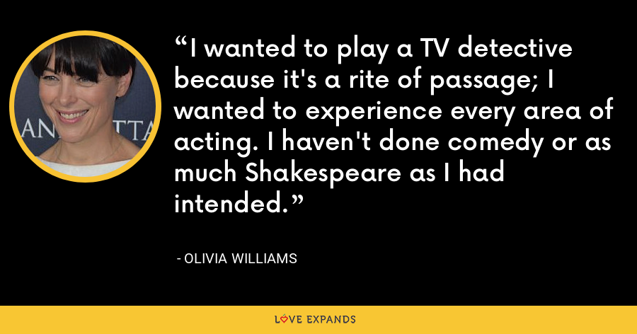 I wanted to play a TV detective because it's a rite of passage; I wanted to experience every area of acting. I haven't done comedy or as much Shakespeare as I had intended. - Olivia Williams
