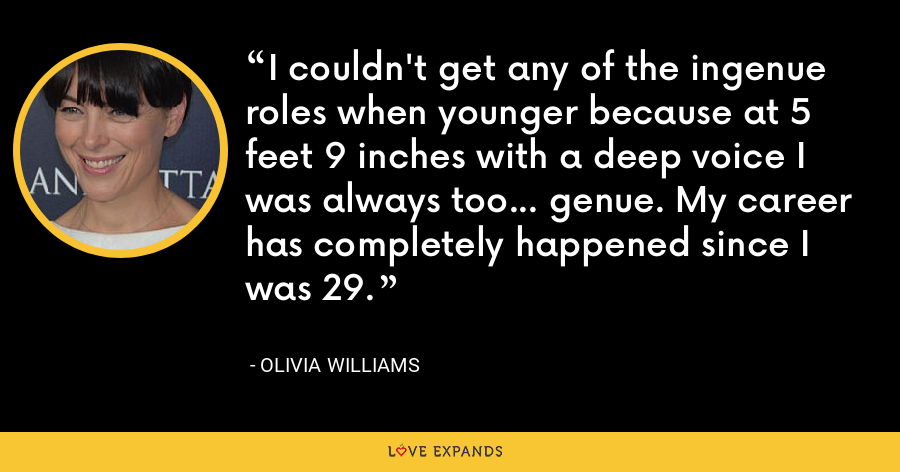 I couldn't get any of the ingenue roles when younger because at 5 feet 9 inches with a deep voice I was always too... genue. My career has completely happened since I was 29. - Olivia Williams