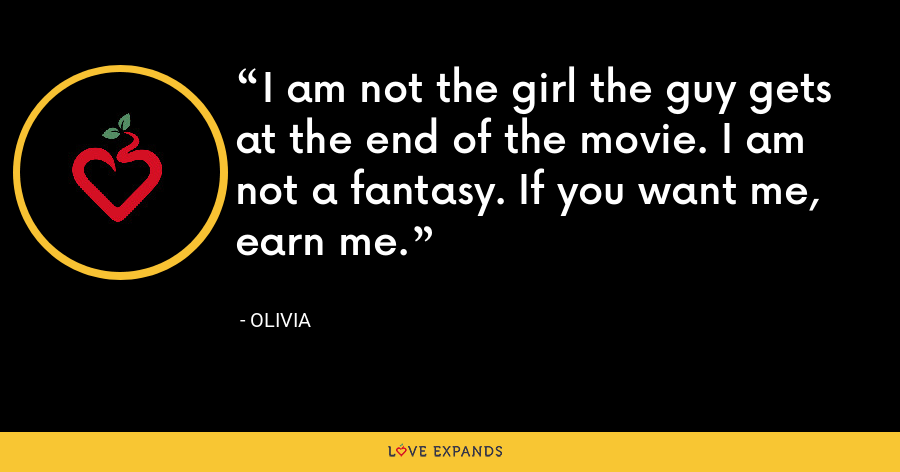 I am not the girl the guy gets at the end of the movie. I am not a fantasy. If you want me, earn me. - Olivia