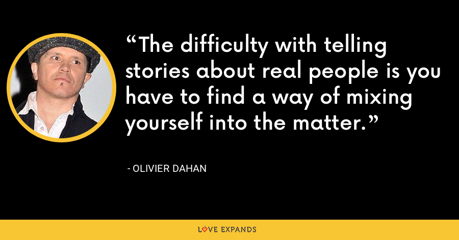 The difficulty with telling stories about real people is you have to find a way of mixing yourself into the matter. - Olivier Dahan