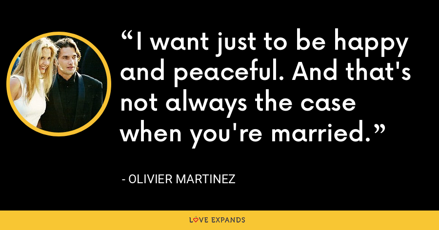 I want just to be happy and peaceful. And that's not always the case when you're married. - Olivier Martinez