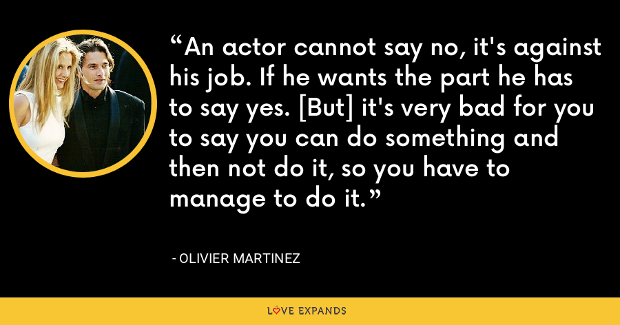 An actor cannot say no, it's against his job. If he wants the part he has to say yes. [But] it's very bad for you to say you can do something and then not do it, so you have to manage to do it. - Olivier Martinez