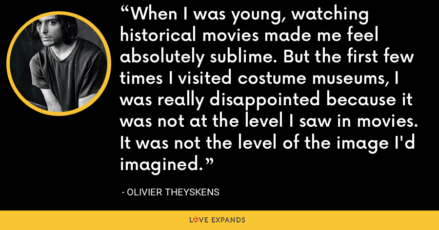 When I was young, watching historical movies made me feel absolutely sublime. But the first few times I visited costume museums, I was really disappointed because it was not at the level I saw in movies. It was not the level of the image I'd imagined. - Olivier Theyskens