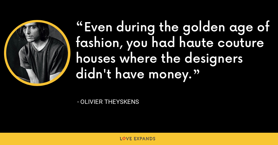 Even during the golden age of fashion, you had haute couture houses where the designers didn't have money. - Olivier Theyskens