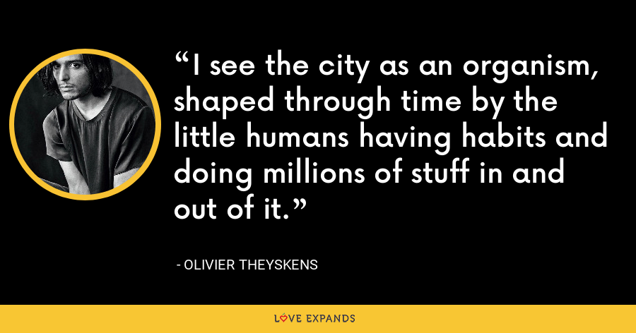 I see the city as an organism, shaped through time by the little humans having habits and doing millions of stuff in and out of it. - Olivier Theyskens