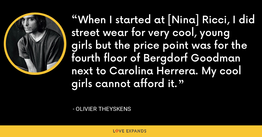 When I started at [Nina] Ricci, I did street wear for very cool, young girls but the price point was for the fourth floor of Bergdorf Goodman next to Carolina Herrera. My cool girls cannot afford it. - Olivier Theyskens