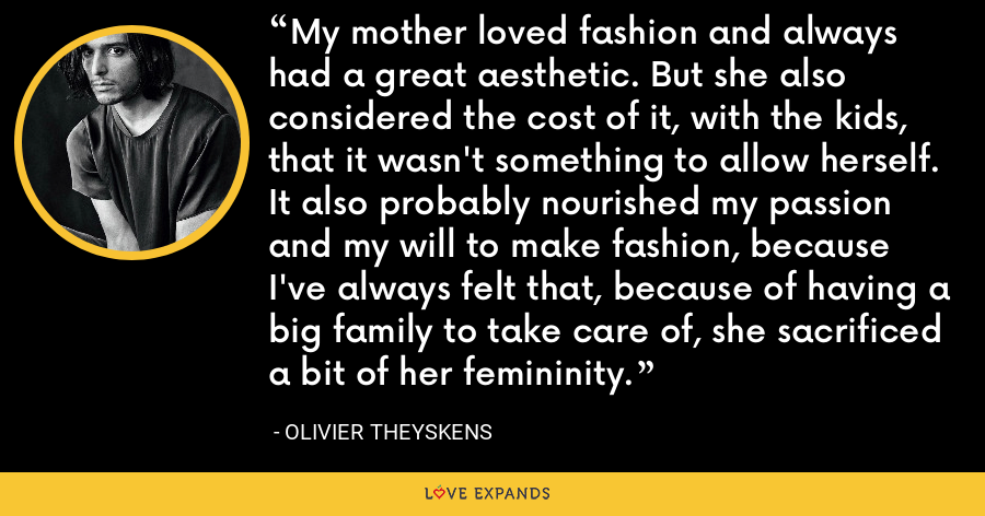 My mother loved fashion and always had a great aesthetic. But she also considered the cost of it, with the kids, that it wasn't something to allow herself. It also probably nourished my passion and my will to make fashion, because I've always felt that, because of having a big family to take care of, she sacrificed a bit of her femininity. - Olivier Theyskens