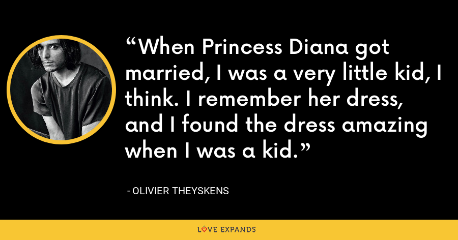 When Princess Diana got married, I was a very little kid, I think. I remember her dress, and I found the dress amazing when I was a kid. - Olivier Theyskens