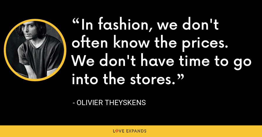 In fashion, we don't often know the prices. We don't have time to go into the stores. - Olivier Theyskens