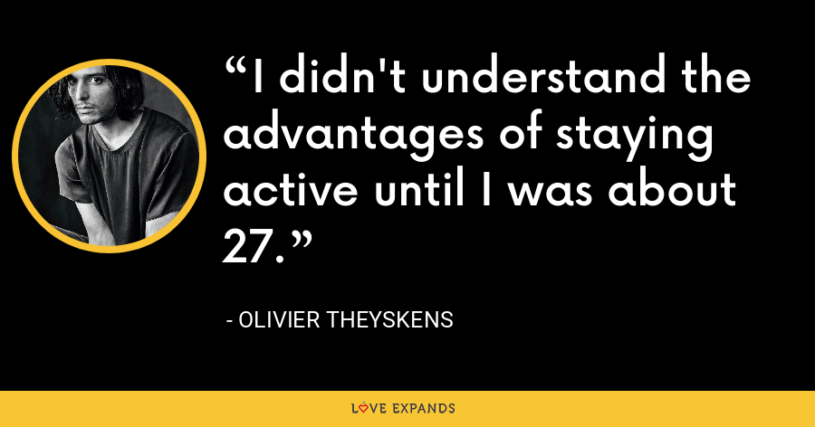I didn't understand the advantages of staying active until I was about 27. - Olivier Theyskens