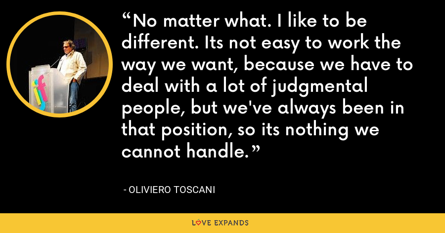 No matter what. I like to be different. Its not easy to work the way we want, because we have to deal with a lot of judgmental people, but we've always been in that position, so its nothing we cannot handle. - Oliviero Toscani