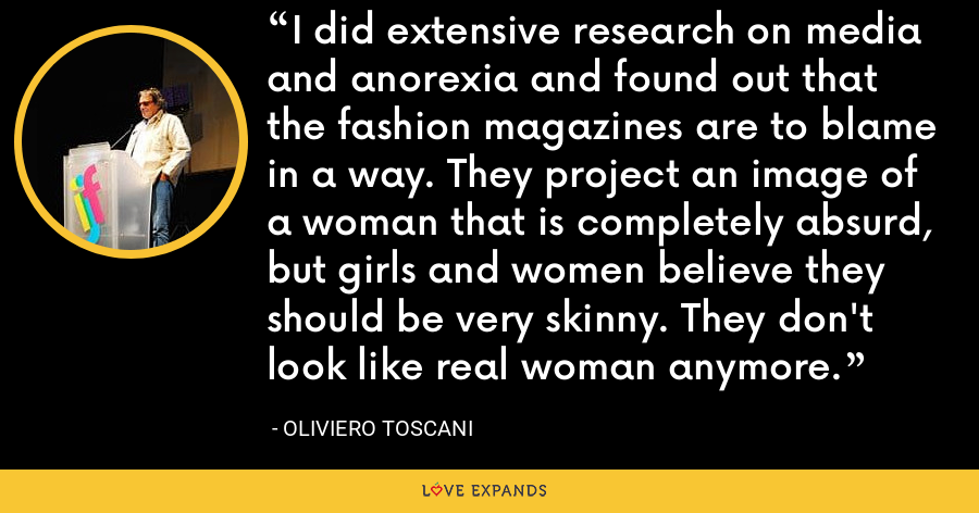 I did extensive research on media and anorexia and found out that the fashion magazines are to blame in a way. They project an image of a woman that is completely absurd, but girls and women believe they should be very skinny. They don't look like real woman anymore. - Oliviero Toscani