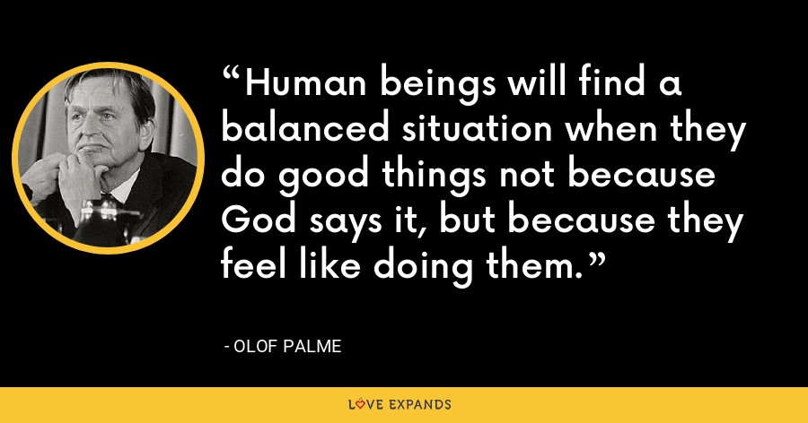 Human beings will find a balanced situation when they do good things not because God says it, but because they feel like doing them. - Olof Palme