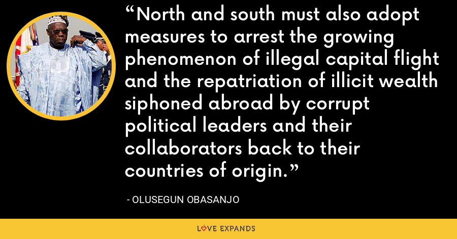 North and south must also adopt measures to arrest the growing phenomenon of illegal capital flight and the repatriation of illicit wealth siphoned abroad by corrupt political leaders and their collaborators back to their countries of origin. - Olusegun Obasanjo