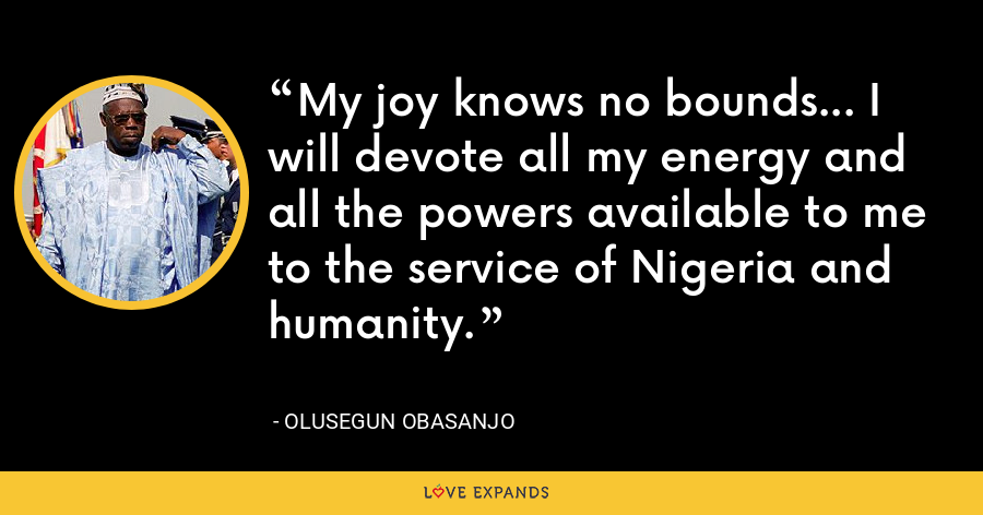 My joy knows no bounds... I will devote all my energy and all the powers available to me to the service of Nigeria and humanity. - Olusegun Obasanjo