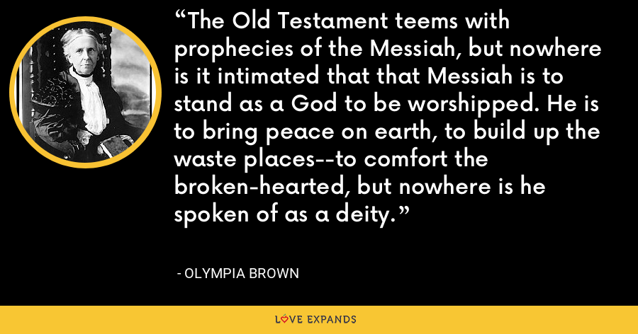 The Old Testament teems with prophecies of the Messiah, but nowhere is it intimated that that Messiah is to stand as a God to be worshipped. He is to bring peace on earth, to build up the waste places--to comfort the broken-hearted, but nowhere is he spoken of as a deity. - Olympia Brown