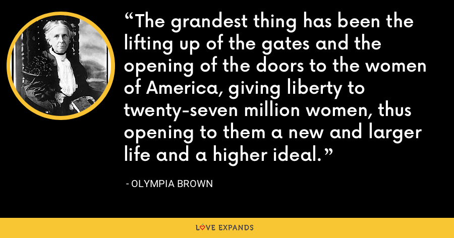 The grandest thing has been the lifting up of the gates and the opening of the doors to the women of America, giving liberty to twenty-seven million women, thus opening to them a new and larger life and a higher ideal. - Olympia Brown