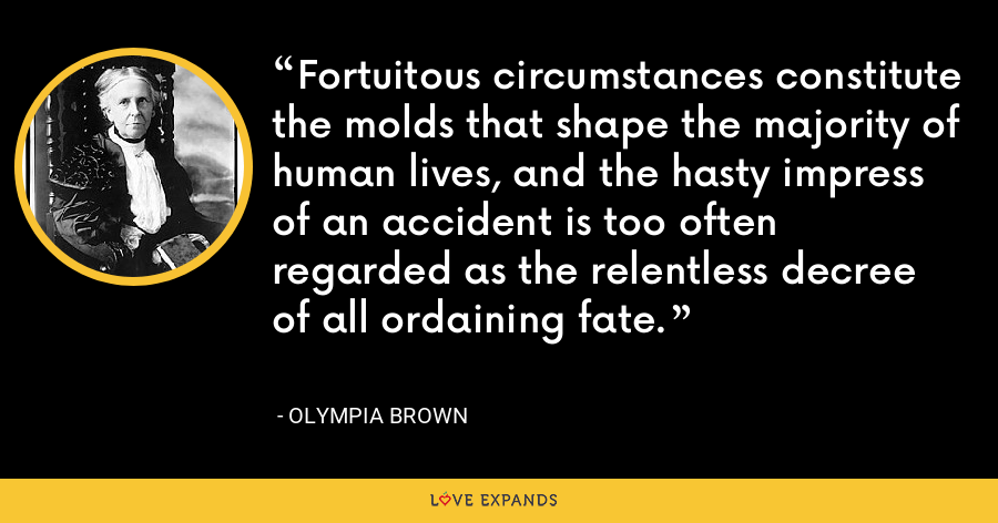Fortuitous circumstances constitute the molds that shape the majority of human lives, and the hasty impress of an accident is too often regarded as the relentless decree of all ordaining fate. - Olympia Brown