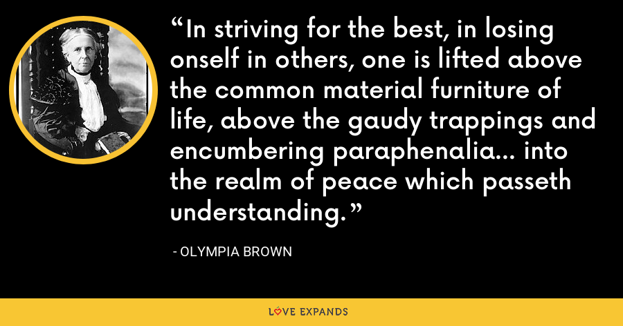 In striving for the best, in losing onself in others, one is lifted above the common material furniture of life, above the gaudy trappings and encumbering paraphenalia... into the realm of peace which passeth understanding. - Olympia Brown