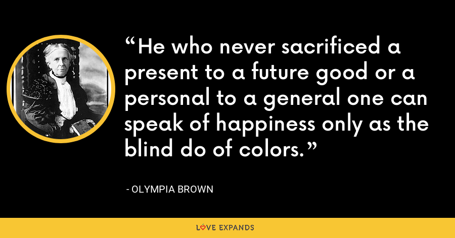 He who never sacrificed a present to a future good or a personal to a general one can speak of happiness only as the blind do of colors. - Olympia Brown