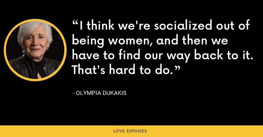 I think we're socialized out of being women, and then we have to find our way back to it. That's hard to do. - Olympia Dukakis