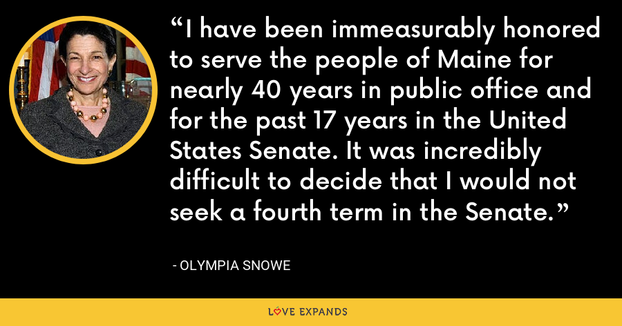 I have been immeasurably honored to serve the people of Maine for nearly 40 years in public office and for the past 17 years in the United States Senate. It was incredibly difficult to decide that I would not seek a fourth term in the Senate. - Olympia Snowe