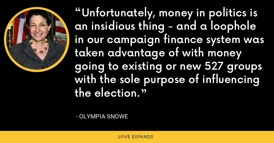 Unfortunately, money in politics is an insidious thing - and a loophole in our campaign finance system was taken advantage of with money going to existing or new 527 groups with the sole purpose of influencing the election. - Olympia Snowe