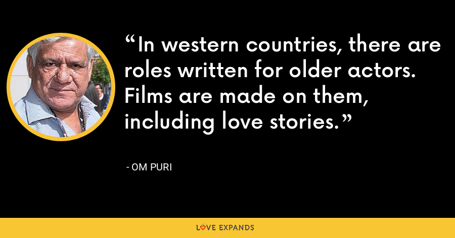 In western countries, there are roles written for older actors. Films are made on them, including love stories. - Om Puri