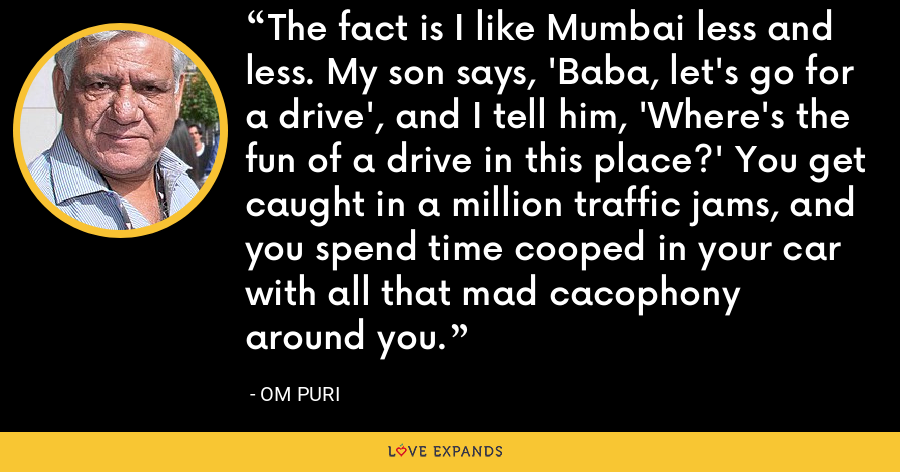 The fact is I like Mumbai less and less. My son says, 'Baba, let's go for a drive', and I tell him, 'Where's the fun of a drive in this place?' You get caught in a million traffic jams, and you spend time cooped in your car with all that mad cacophony around you. - Om Puri