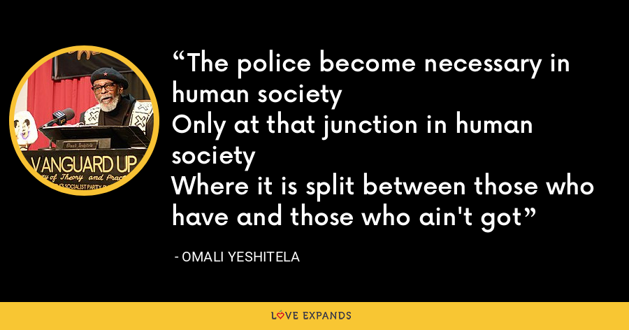 The police become necessary in human societyOnly at that junction in human societyWhere it is split between those who have and those who ain't got - Omali Yeshitela