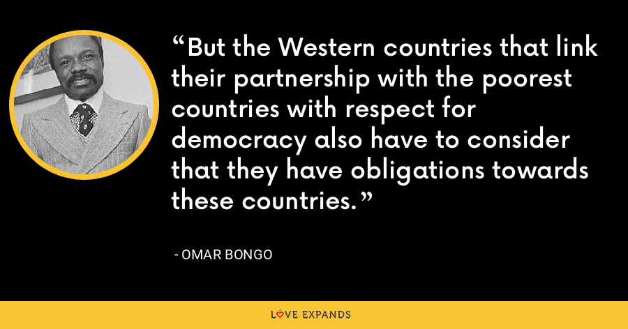 But the Western countries that link their partnership with the poorest countries with respect for democracy also have to consider that they have obligations towards these countries. - Omar Bongo