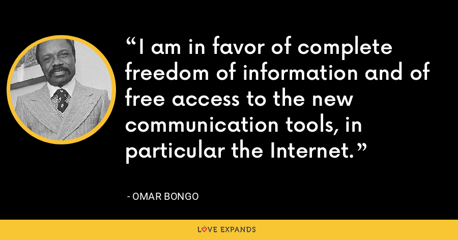 I am in favor of complete freedom of information and of free access to the new communication tools, in particular the Internet. - Omar Bongo