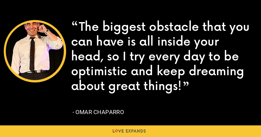 The biggest obstacle that you can have is all inside your head, so I try every day to be optimistic and keep dreaming about great things! - Omar Chaparro