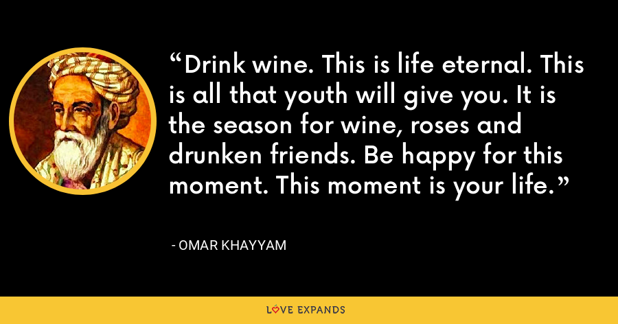 Drink wine. This is life eternal. This is all that youth will give you. It is the season for wine, roses and drunken friends. Be happy for this moment. This moment is your life. - Omar Khayyam