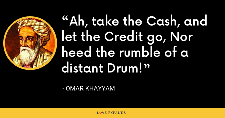 Ah, take the Cash, and let the Credit go, Nor heed the rumble of a distant Drum! - Omar Khayyam