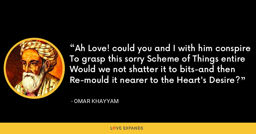 Ah Love! could you and I with him conspireTo grasp this sorry Scheme of Things entireWould we not shatter it to bits-and thenRe-mould it nearer to the Heart's Desire? - Omar Khayyam