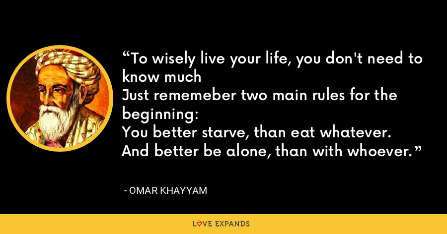 To wisely live your life, you don't need to know muchJust rememeber two main rules for the beginning:You better starve, than eat whatever.And better be alone, than with whoever. - Omar Khayyam
