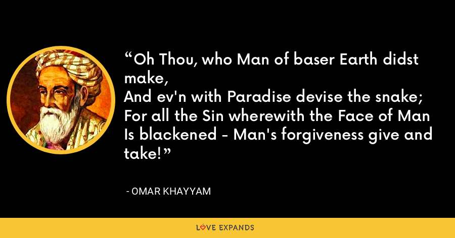 Oh Thou, who Man of baser Earth didst make,And ev'n with Paradise devise the snake;For all the Sin wherewith the Face of ManIs blackened - Man's forgiveness give and take! - Omar Khayyam