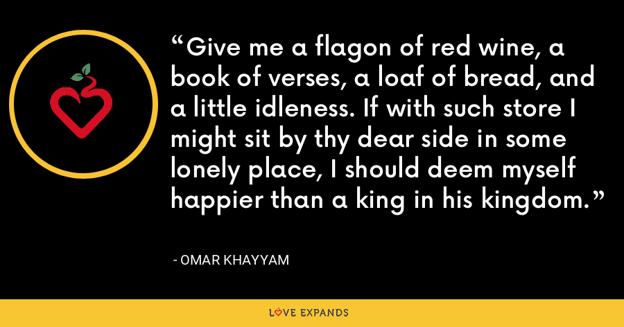 Give me a flagon of red wine, a book of verses, a loaf of bread, and a little idleness. If with such store I might sit by thy dear side in some lonely place, I should deem myself happier than a king in his kingdom. - Omar Khayyam