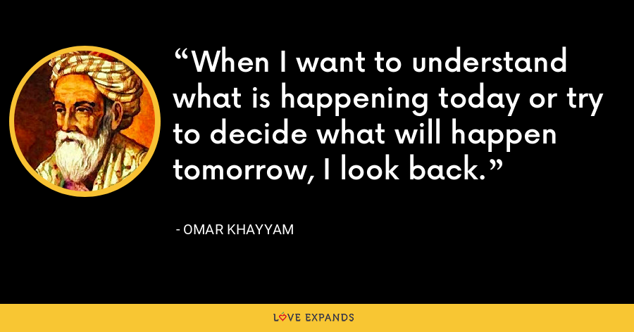 When I want to understand what is happening today or try to decide what will happen tomorrow, I look back. - Omar Khayyam