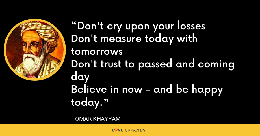 Don't cry upon your lossesDon't measure today with tomorrowsDon't trust to passed and coming dayBelieve in now - and be happy today. - Omar Khayyam