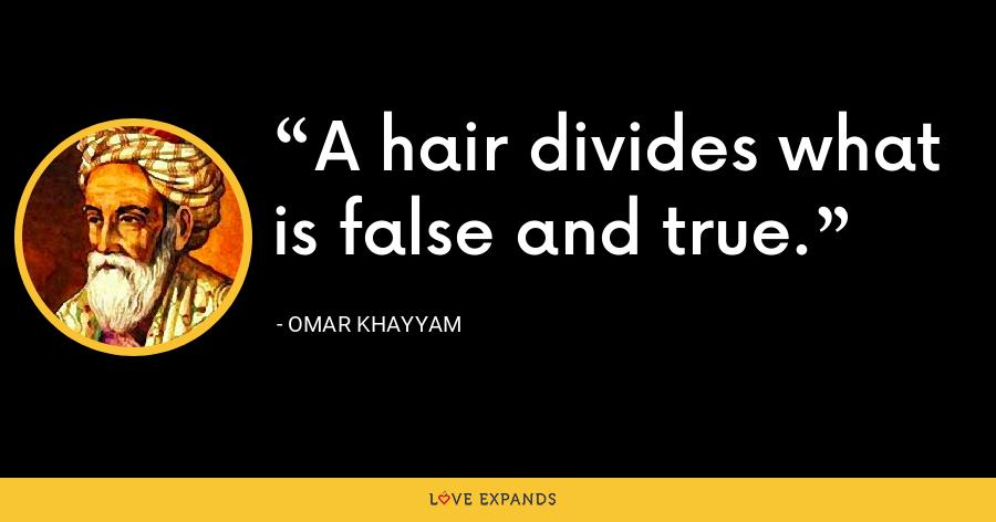 A hair divides what is false and true. - Omar Khayyam