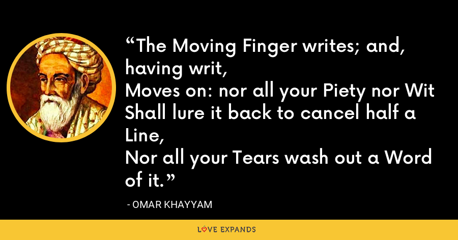 The Moving Finger writes; and, having writ, Moves on: nor all your Piety nor Wit Shall lure it back to cancel half a Line, Nor all your Tears wash out a Word of it. - Omar Khayyam