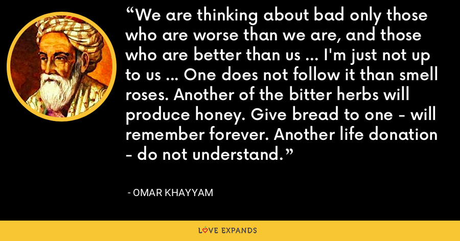 We are thinking about bad only those who are worse than we are, and those who are better than us ... I'm just not up to us ... One does not follow it than smell roses. Another of the bitter herbs will produce honey. Give bread to one - will remember forever. Another life donation - do not understand. - Omar Khayyam