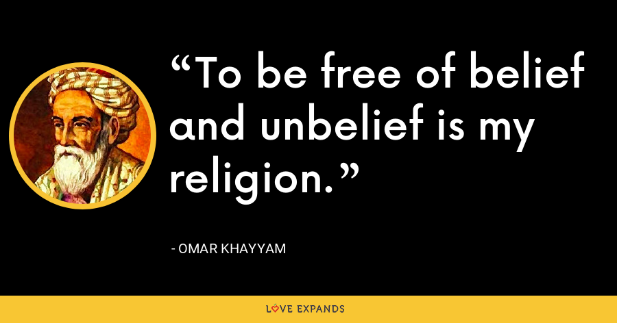 To be free of belief and unbelief is my religion. - Omar Khayyam