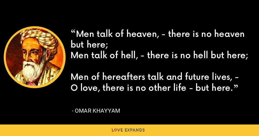 Men talk of heaven, - there is no heaven but here; Men talk of hell, - there is no hell but here; Men of hereafters talk and future lives, - O love, there is no other life - but here. - Omar Khayyam