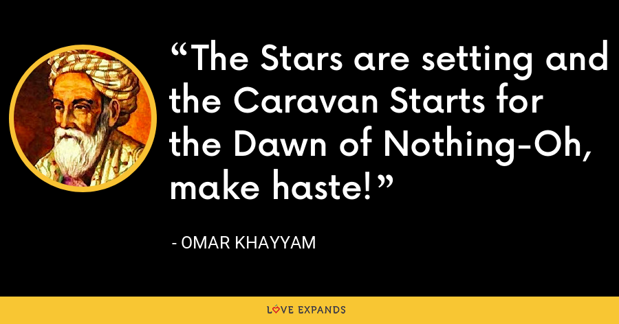 The Stars are setting and the Caravan Starts for the Dawn of Nothing-Oh, make haste! - Omar Khayyam