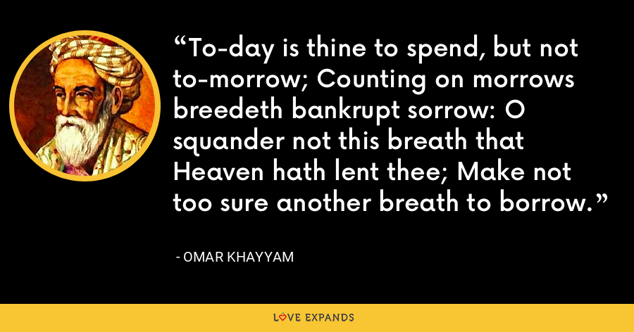 To-day is thine to spend, but not to-morrow; Counting on morrows breedeth bankrupt sorrow: O squander not this breath that Heaven hath lent thee; Make not too sure another breath to borrow. - Omar Khayyam