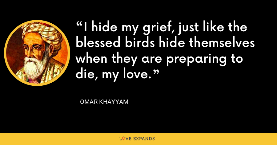 I hide my grief, just like the blessed birds hide themselves when they are preparing to die, my love. - Omar Khayyam